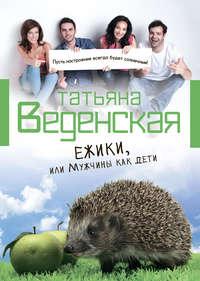 Веденская, Татьяна  - Ежики, или Мужчины как дети