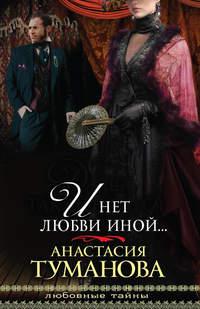 Туманова, Анастасия  - И нет любви иной…
