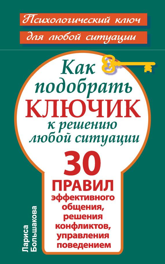 Лариса Большакова Как подобрать ключик к решению любой ситуации. 30 правил эффективного общения, решения конфликтов, управления поведением