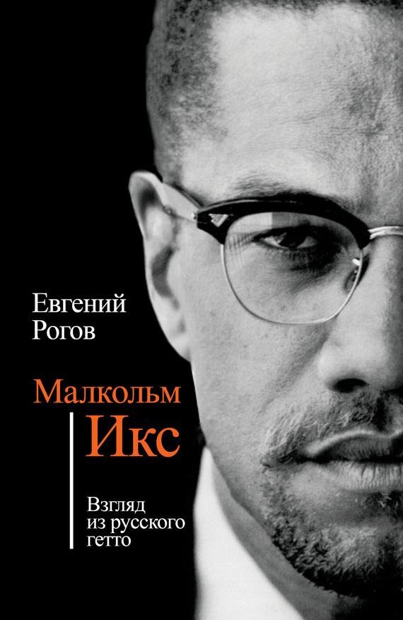 Евгений Рогов - Малкольм Икс. Взгляд из русского гетто