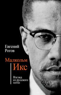 Рогов, Евгений  - Малкольм Икс. Взгляд из русского гетто