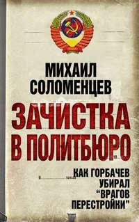 Соломенцев, Михаил  - Зачистка в Политбюро. Как Горбачев убирал «врагов перестройки»