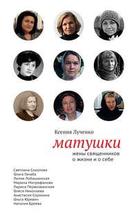 Лученко, Ксения  - Матушки: Жены священников о жизни и о себе