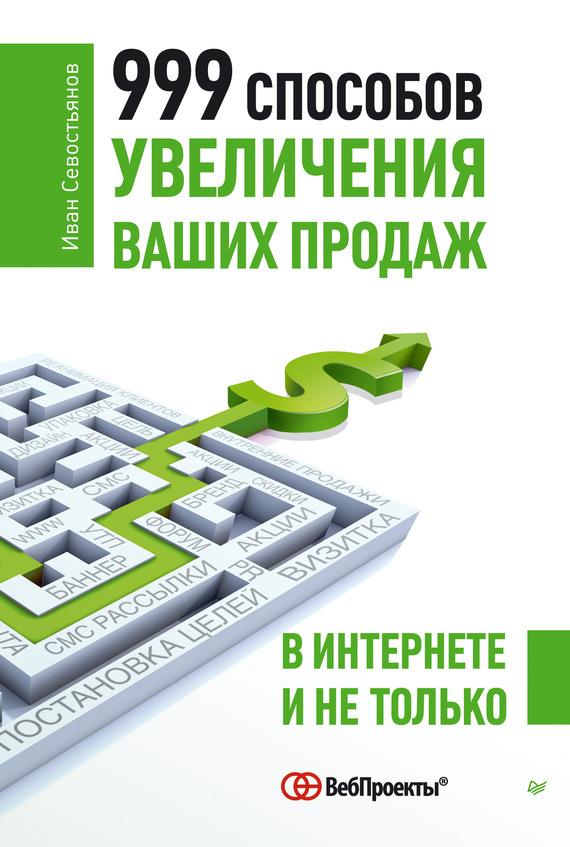 И. О. Севостьянов 999 способов увеличения ваших продаж: в Интернете и не только