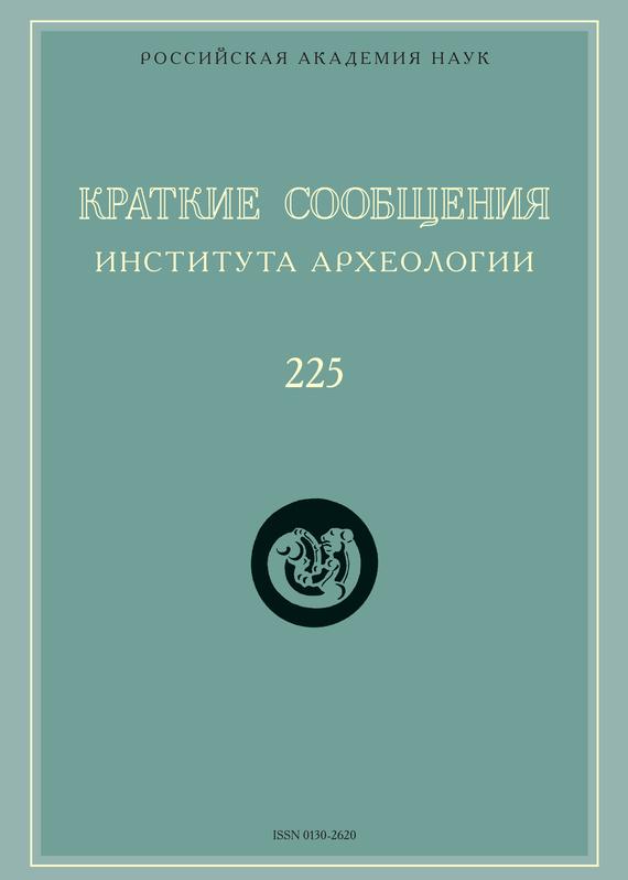 Краткие сообщения Института археологии. Выпуск №225