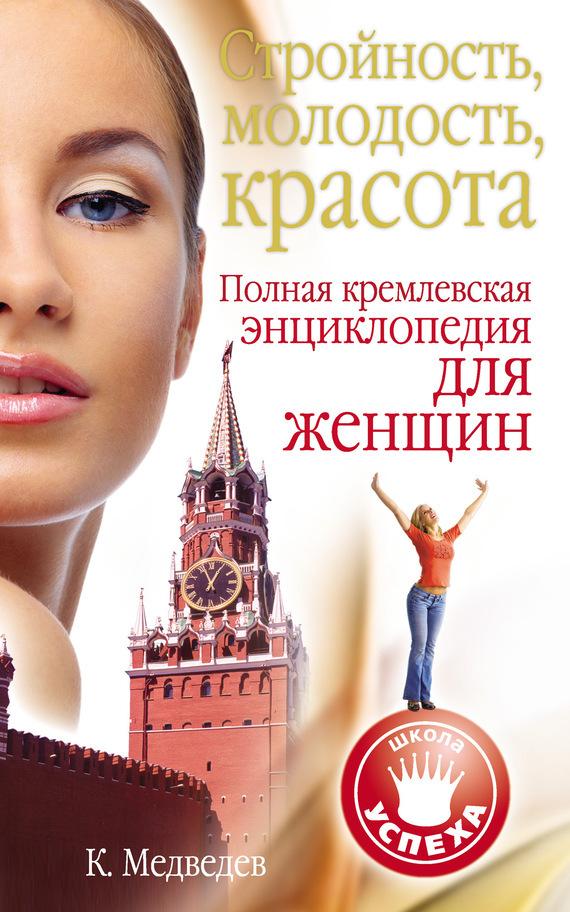 Константин Медведев Стройность, молодость, красота. Полная кремлевская энциклопедия для женщин
