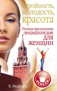 Медведев, Константин  - Стройность, молодость, красота. Полная кремлевская энциклопедия для женщин