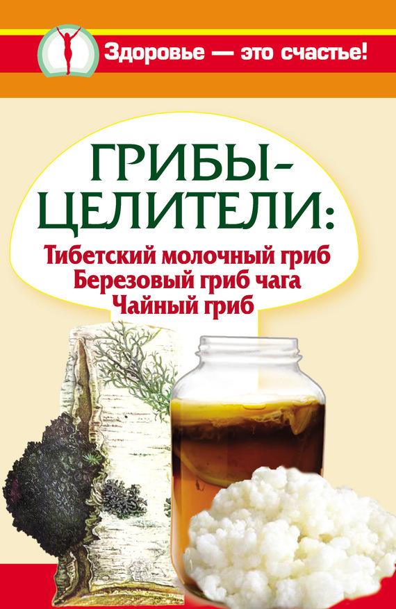 Анна Чуднова Грибы-целители. Тибетский молочный гриб. Березовый гриб чага. Чайный гриб мицелий грибов белый гриб субстрат объем 60 мл