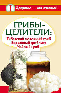 Чуднова, Анна  - Грибы-целители. Тибетский молочный гриб. Березовый гриб чага. Чайный гриб