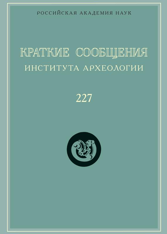 Сборник статей Краткие сообщения Института археологии. Выпуск 227