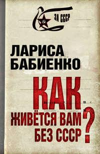 Бабиенко, Лариса  - Как живется вам без СССР?
