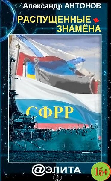 Александр Антонов - Распущенные знамёна