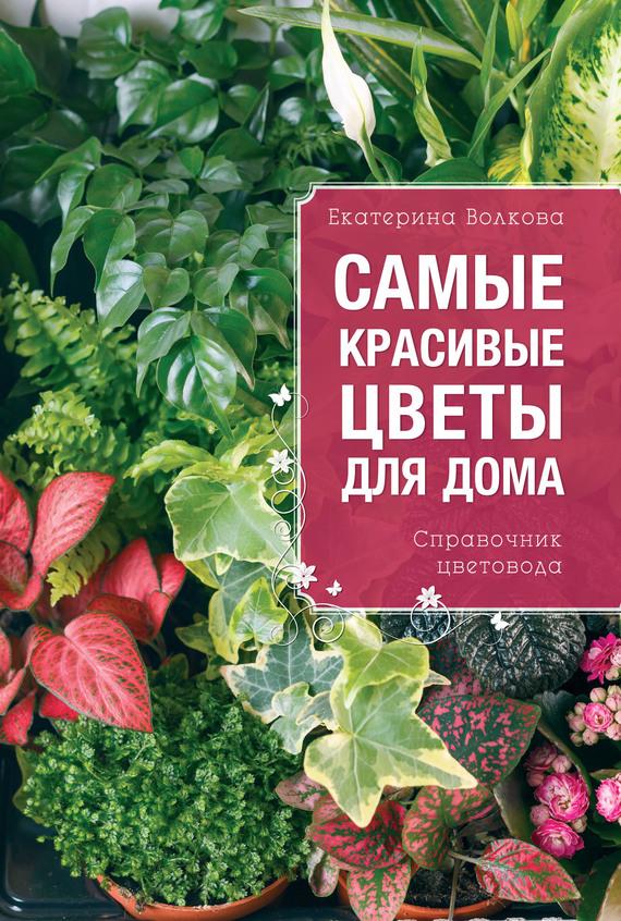 Екатерина Волкова Самые красивые цветы для дома. Справочник цветовода комнатные цветы в горшках купить в воронеже