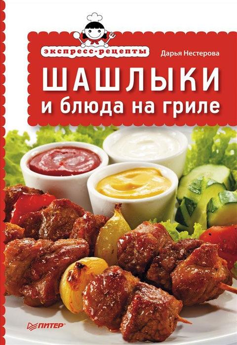 Дарья Нестерова Экспресс-рецепты. Шашлыки и блюда на гриле дарья нестерова блюда из духовки