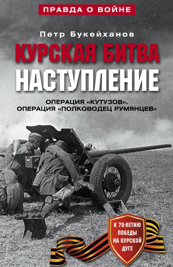 Петр Букейханов - Курская битва. Наступление. Операция «Кутузов». Операция «Полководец Румянцев». Июль-август 1943