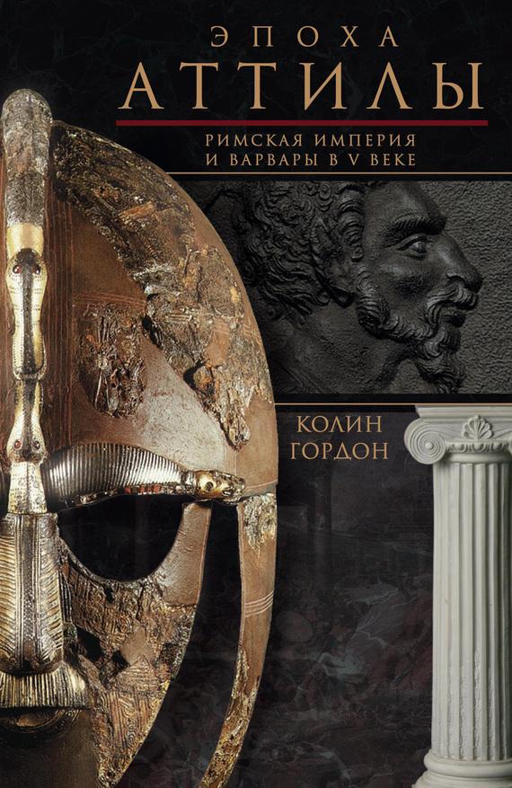 Колин Дуглас Гордон Эпоха Аттилы. Римская империя и варвары в V веке
