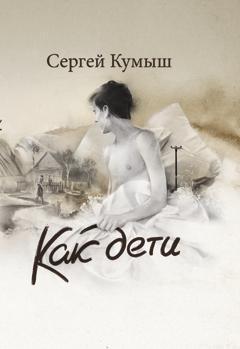 Сергей Кумыш Как дети (сборник) владислав отрошенко дело об инженерском городе сборник