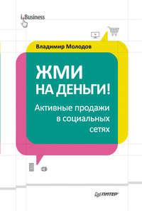 Молодов, Владимир  - Жми на деньги! Активные продажи в социальных сетях