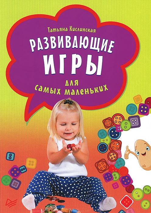 Татьяна Кислинская - Развивающие игры для самых маленьких ...