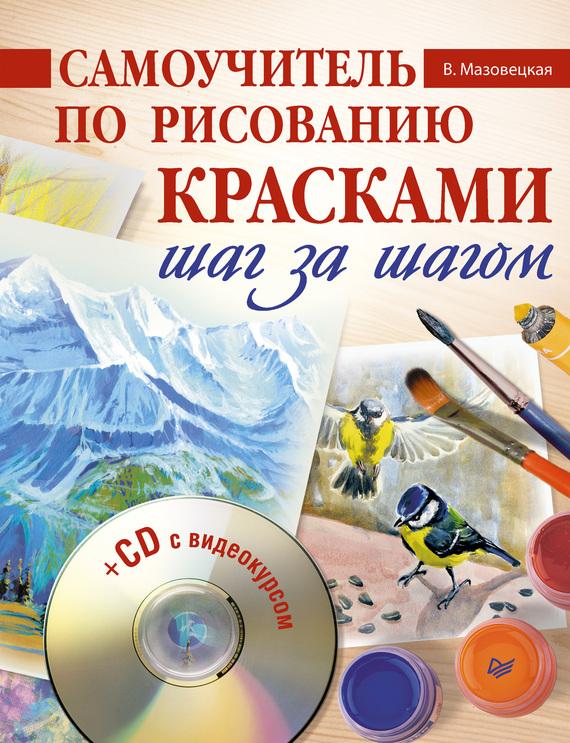 Виктория Мазовецкая Самоучитель по рисованию красками. Шаг за шагом самоучитель по рисованию шаг за шагом cd с видеокурсом