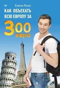 Ризо, Елена  - Как объехать всю Европу за 300 евро