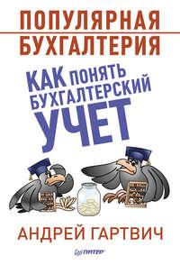 Гартвич, Андрей  - Популярная бухгалтерия. Как понять бухгалтерский учет