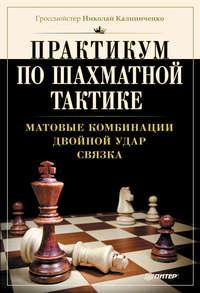 Калиниченко, Н. М.  - Практикум по шахматной тактике. Матовые комбинации. Двойной удар. Связка