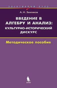 Земляков, А. Н.  - Введение в алгебру и анализ: культурно-исторический дискурс. Элективный курс. Методическое пособие