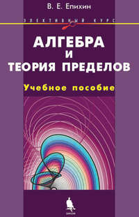 Епихин, В. Е.  - Алгебра и теория пределов. Элективный курс. Учебное пособие