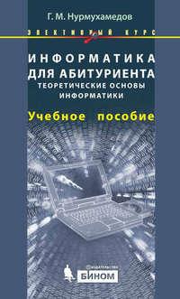 Нурмухамедов, Г. М.  - Информатика для абитуриента. Теоретические основы информатики. Учебное пособие