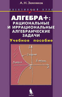 Земляков, А. Н.  - Алгебра+: рациональные и иррациональные алгебраические задачи. Учебное пособие