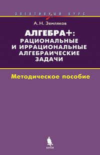 Земляков, А. Н.  - Алгебра+: рациональные и иррациональные алгебраические задачи. Элективный курс. Методическое пособие