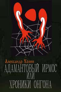 Холин, Александр  - Адамантовый Ирмос, или Хроники онгона