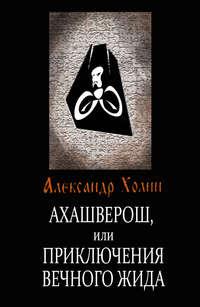 Холин, Александр  - Ахашверош, или Приключения Вечного Жида
