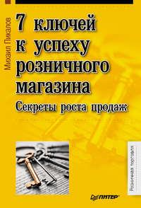 Пикалов, Михаил  - 7 ключей к успеху розничного магазина. Секреты роста продаж