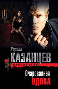 Казанцев, Кирилл  - Очарованная вдова