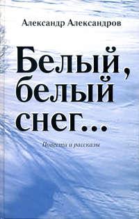 Александров, Александр  - Белый, белый снег… (сборник)