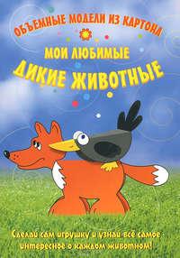 Андронова, Е.  - Мои любимые дикие животные. Объемные модели из картона
