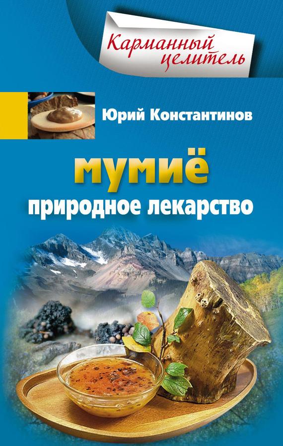 Юрий Константинов Мумиё. Природное лекарство мумие природное лекарство
