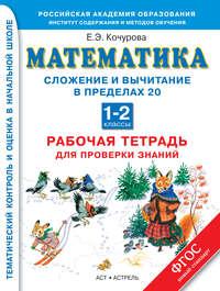 Кочурова, Е. Э.  - Математика. Сложение и вычитание в пределах 20. Рабочая тетрадь для проверки знаний. 1-2 классы