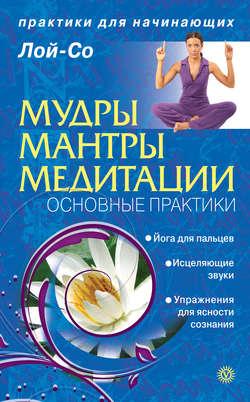 «Мудры. Мантры. Медитации. Основные практики». Лой-Со