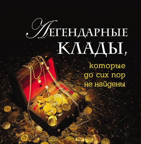 Обложка книги Легендарные клады, которые до сих пор не найдены, автор Колесник, Андрей