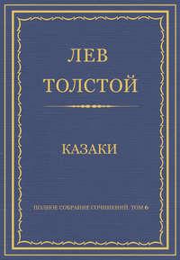 Толстой, Лев  - Полное собрание сочинений. Том 6. Казаки