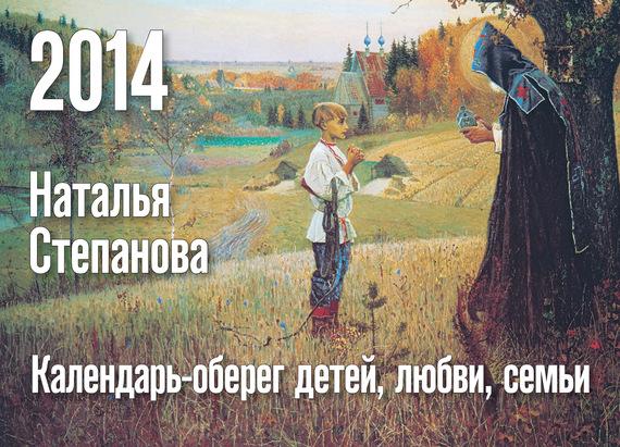 Наталья Степанова Календарь-оберег детей, любви, семьи на 2014 год