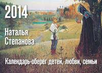 Степанова, Наталья Ивановна  - Календарь-оберег детей, любви, семьи на 2014 год