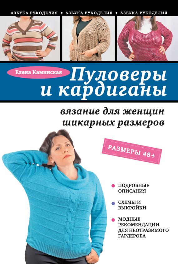 Е. А. Каминская Пуловеры и кардиганы: вязание для женщин шикарных размеров пуловеры