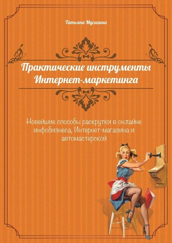 Татьяна Мусихина Практические инструменты интернет-маркетинга