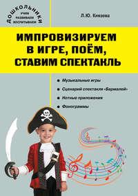 Князева, Людмила  - Импровизируем в игре, поем, ставим спектакль. Музыкальный сборник