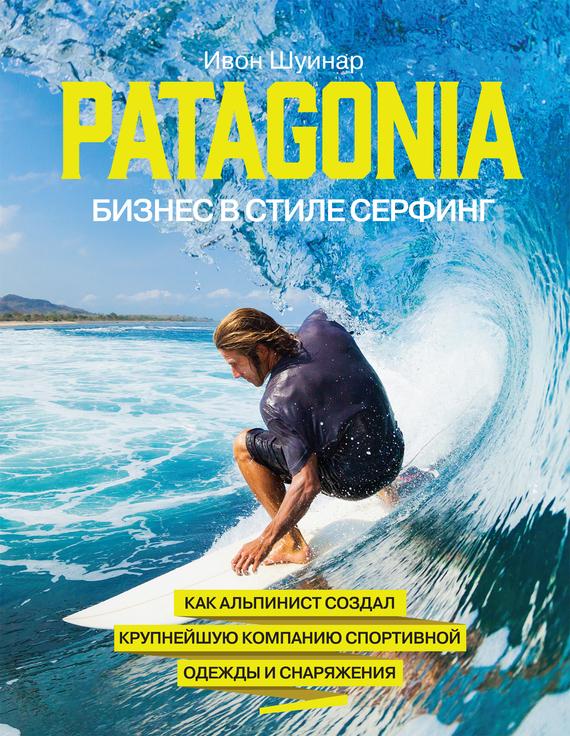 Обложка книги Patagonia – бизнес в стиле серфинг. Как альпинист создал крупнейшую компанию спортивной одежды и снаряжения, автор Шуинар, Ивон