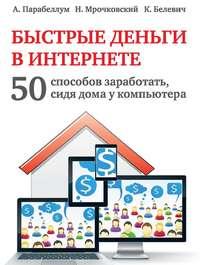 Мрочковский, Николай  - Быстрые деньги в Интернете. 50 способов заработать, сидя дома у компьютера